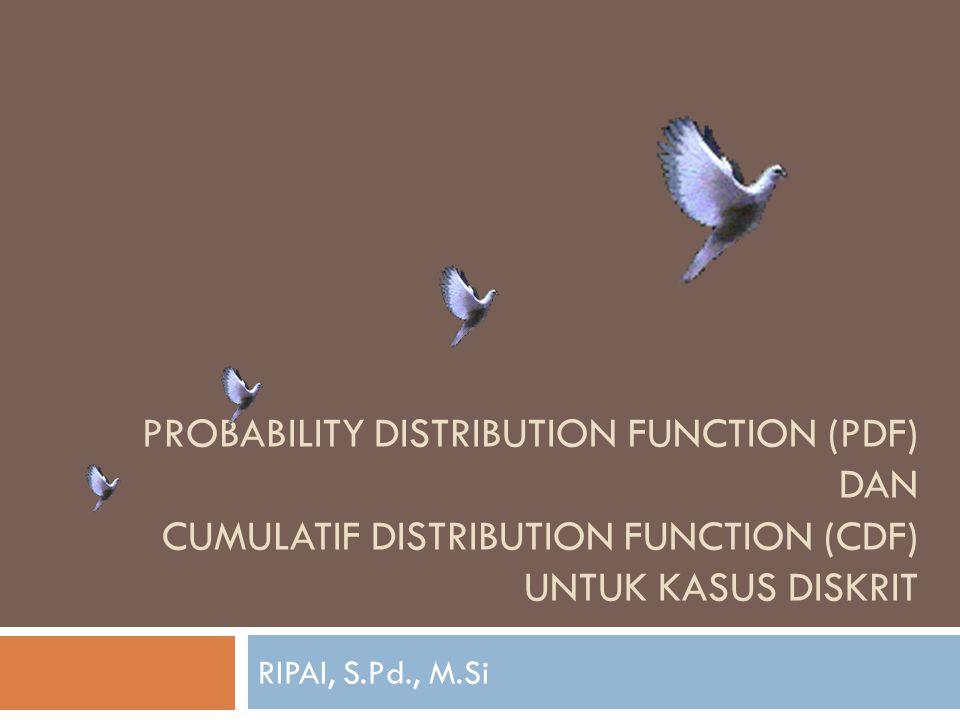 PROBABILITY DISTRIBUTION FUNCTION (PDF) dan cumulatif distribution function (cdf) untuk kasus DISKRIT