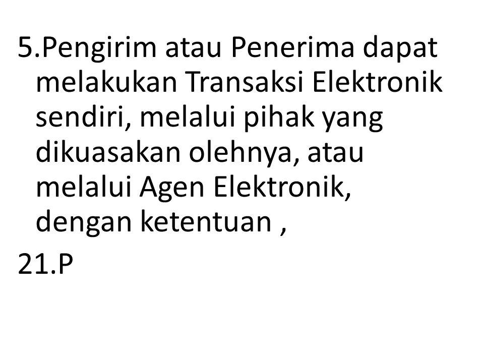 5.Pengirim atau Penerima dapat melakukan Transaksi Elektronik sendiri, melalui pihak yang dikuasakan olehnya, atau melalui Agen Elektronik, dengan ketentuan , 21.P