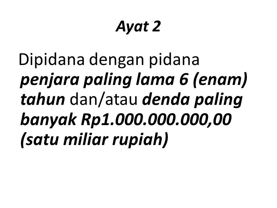Ayat 2 Dipidana dengan pidana penjara paling lama 6 (enam) tahun dan/atau denda paling banyak Rp1.000.000.000,00 (satu miliar rupiah)