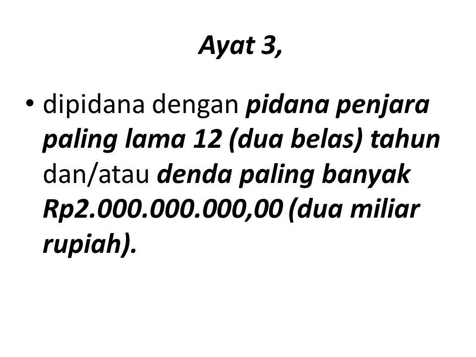Ayat 3, dipidana dengan pidana penjara paling lama 12 (dua belas) tahun dan/atau denda paling banyak Rp2.000.000.000,00 (dua miliar rupiah).