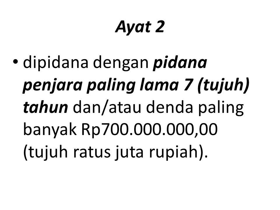 Ayat 2 dipidana dengan pidana penjara paling lama 7 (tujuh) tahun dan/atau denda paling banyak Rp700.000.000,00 (tujuh ratus juta rupiah).