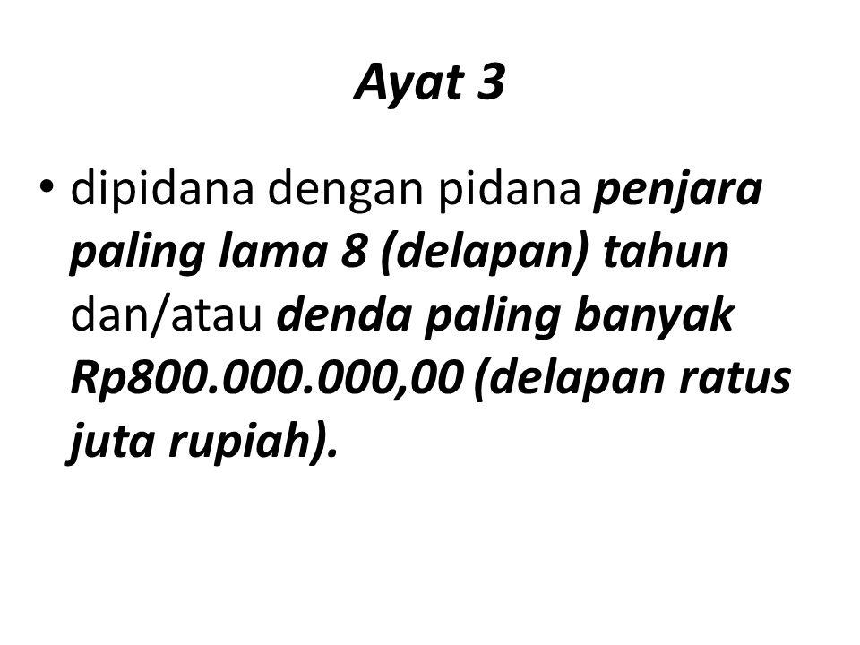 Ayat 3 dipidana dengan pidana penjara paling lama 8 (delapan) tahun dan/atau denda paling banyak Rp800.000.000,00 (delapan ratus juta rupiah).
