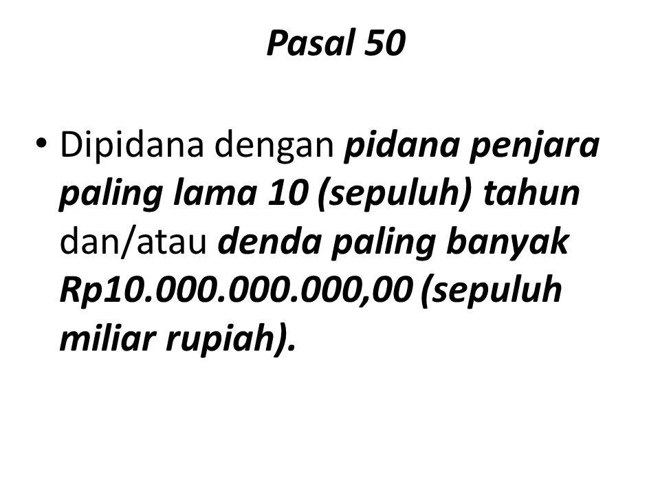 Pasal 50 Dipidana dengan pidana penjara paling lama 10 (sepuluh) tahun dan/atau denda paling banyak Rp10.000.000.000,00 (sepuluh miliar rupiah).