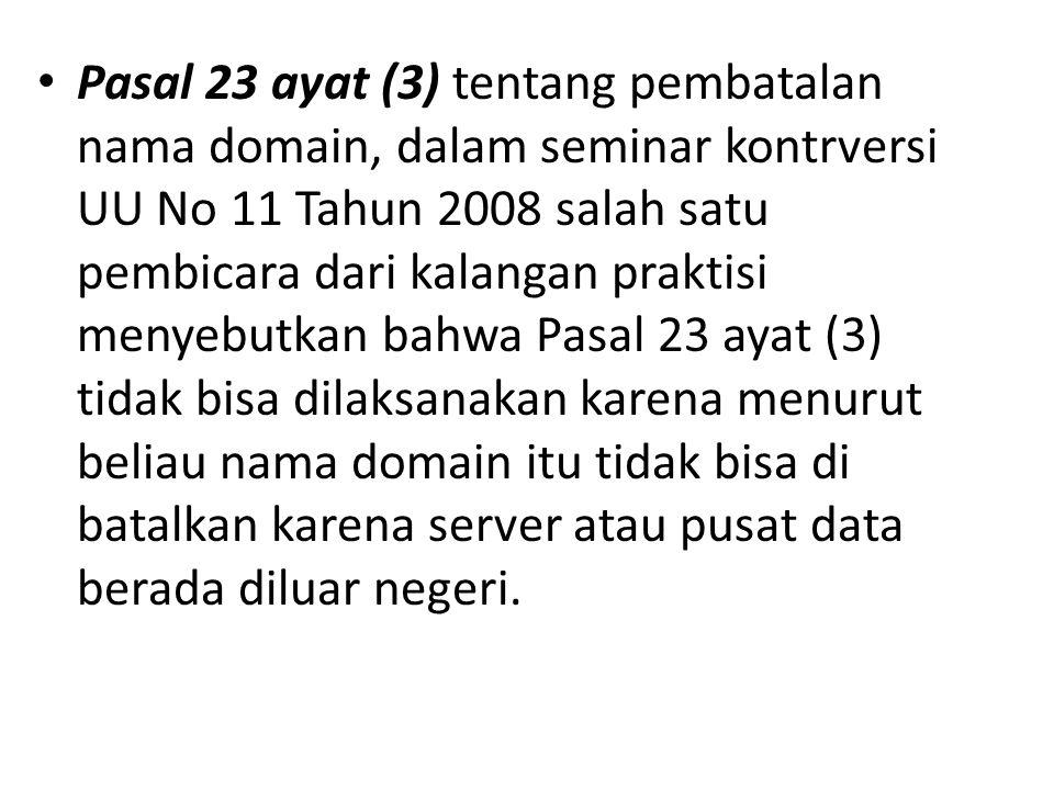 Pasal 23 ayat (3) tentang pembatalan nama domain, dalam seminar kontrversi UU No 11 Tahun 2008 salah satu pembicara dari kalangan praktisi menyebutkan bahwa Pasal 23 ayat (3) tidak bisa dilaksanakan karena menurut beliau nama domain itu tidak bisa di batalkan karena server atau pusat data berada diluar negeri.