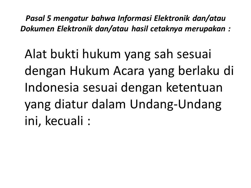 Pasal 5 mengatur bahwa Informasi Elektronik dan/atau Dokumen Elektronik dan/atau hasil cetaknya merupakan :