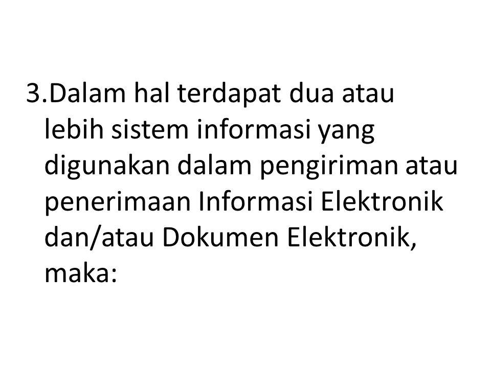 3.Dalam hal terdapat dua atau lebih sistem informasi yang digunakan dalam pengiriman atau penerimaan Informasi Elektronik dan/atau Dokumen Elektronik, maka: