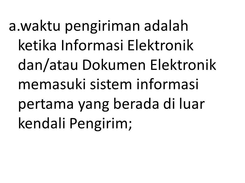 a.waktu pengiriman adalah ketika Informasi Elektronik dan/atau Dokumen Elektronik memasuki sistem informasi pertama yang berada di luar kendali Pengirim;