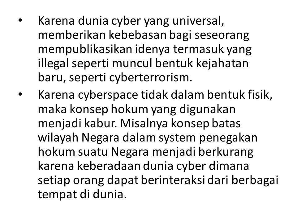Karena dunia cyber yang universal, memberikan kebebasan bagi seseorang mempublikasikan idenya termasuk yang illegal seperti muncul bentuk kejahatan baru, seperti cyberterrorism.