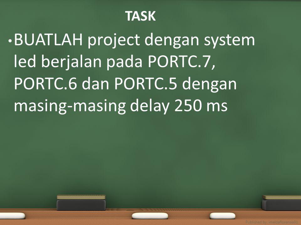TASK BUATLAH project dengan system led berjalan pada PORTC.7, PORTC.6 dan PORTC.5 dengan masing-masing delay 250 ms.