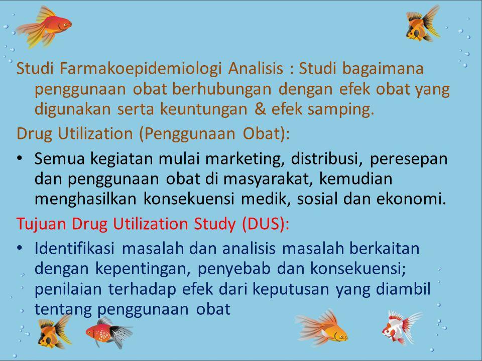 Studi Farmakoepidemiologi Analisis : Studi bagaimana penggunaan obat berhubungan dengan efek obat yang digunakan serta keuntungan & efek samping.