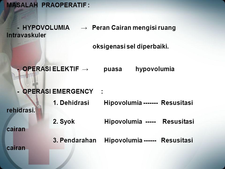 MASALAH PRAOPERATIF : - HYPOVOLUMIA → Peran Cairan mengisi ruang Intravaskuler. oksigenasi sel diperbaiki.