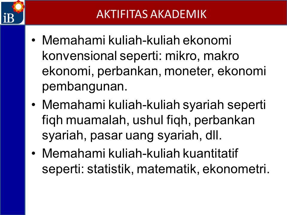 AKTIFITAS AKADEMIK Memahami kuliah-kuliah ekonomi konvensional seperti: mikro, makro ekonomi, perbankan, moneter, ekonomi pembangunan.