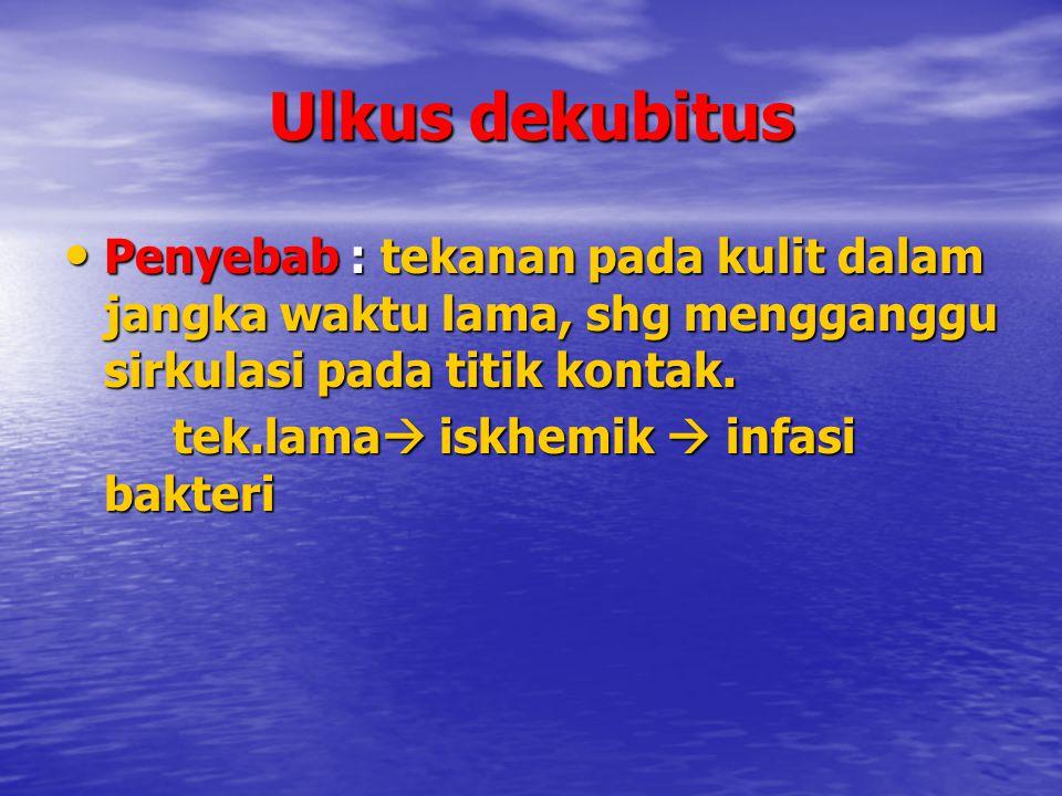 Ulkus dekubitus Penyebab : tekanan pada kulit dalam jangka waktu lama, shg mengganggu sirkulasi pada titik kontak.
