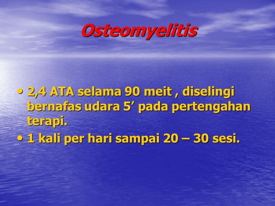 Osteomyelitis 2,4 ATA selama 90 meit , diselingi bernafas udara 5' pada pertengahan terapi.