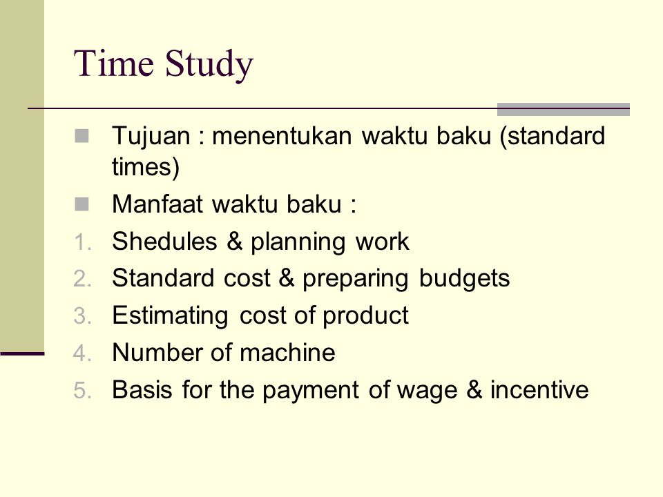 Time Study Tujuan : menentukan waktu baku (standard times)