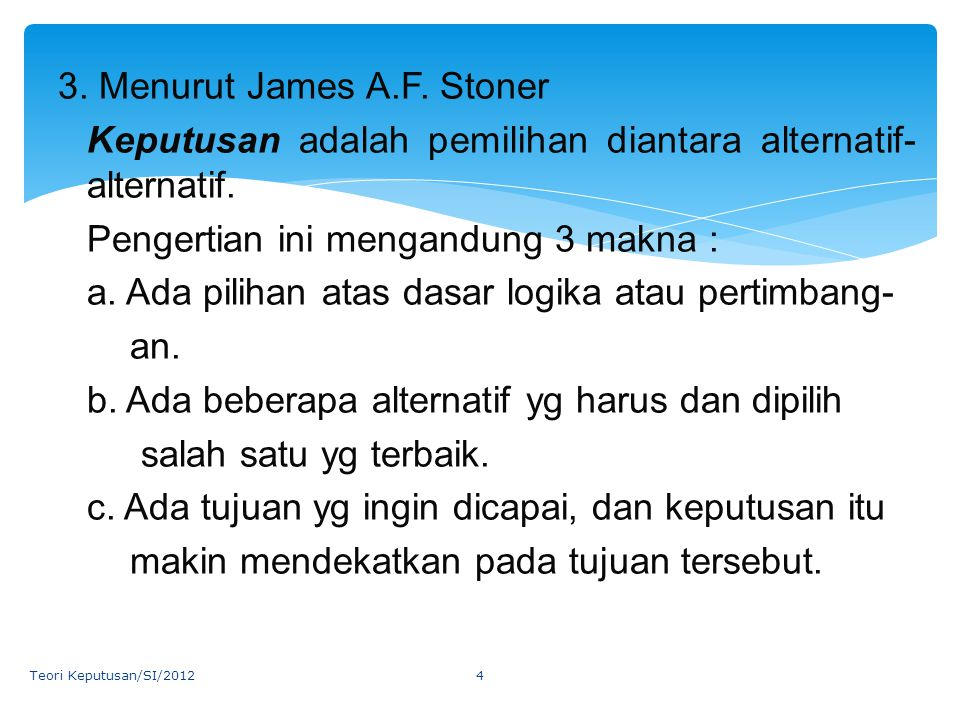 3. Menurut James A.F. Stoner Keputusan adalah pemilihan diantara alternatif-alternatif. Pengertian ini mengandung 3 makna : a. Ada pilihan atas dasar logika atau pertimbang- an. b. Ada beberapa alternatif yg harus dan dipilih salah satu yg terbaik. c. Ada tujuan yg ingin dicapai, dan keputusan itu makin mendekatkan pada tujuan tersebut.