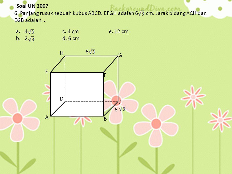 Soal UN 2007 6. Panjang rusuk sebuah kubus ABCD. EFGH adalah 6 cm. Jarak bidang ACH dan EGB adalah ...
