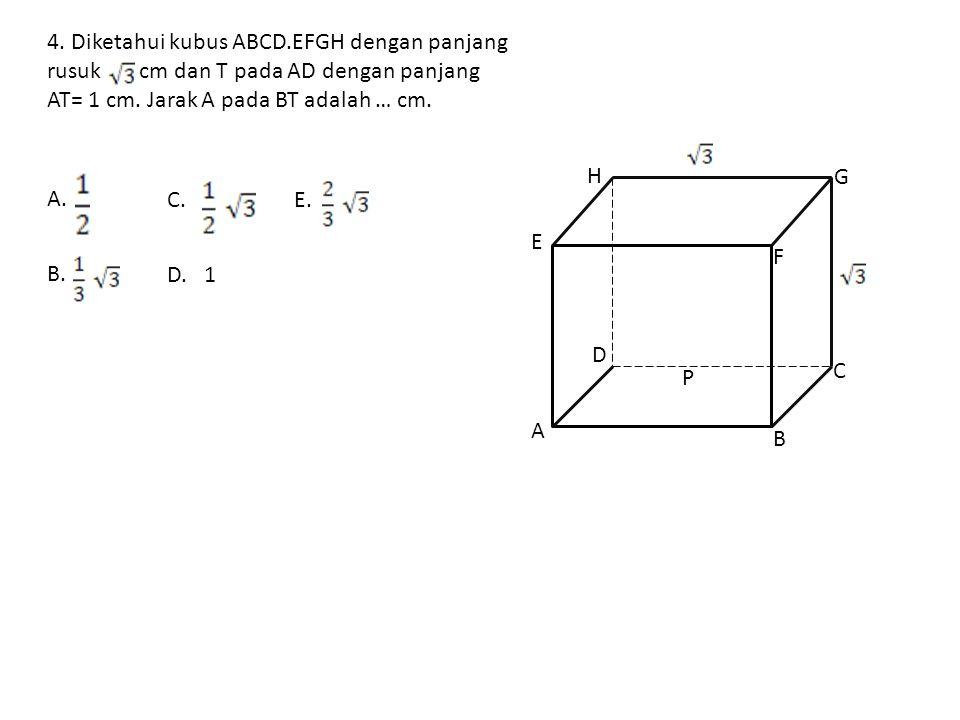 4. Diketahui kubus ABCD.EFGH dengan panjang rusuk cm dan T pada AD dengan panjang AT= 1 cm. Jarak A pada BT adalah … cm.