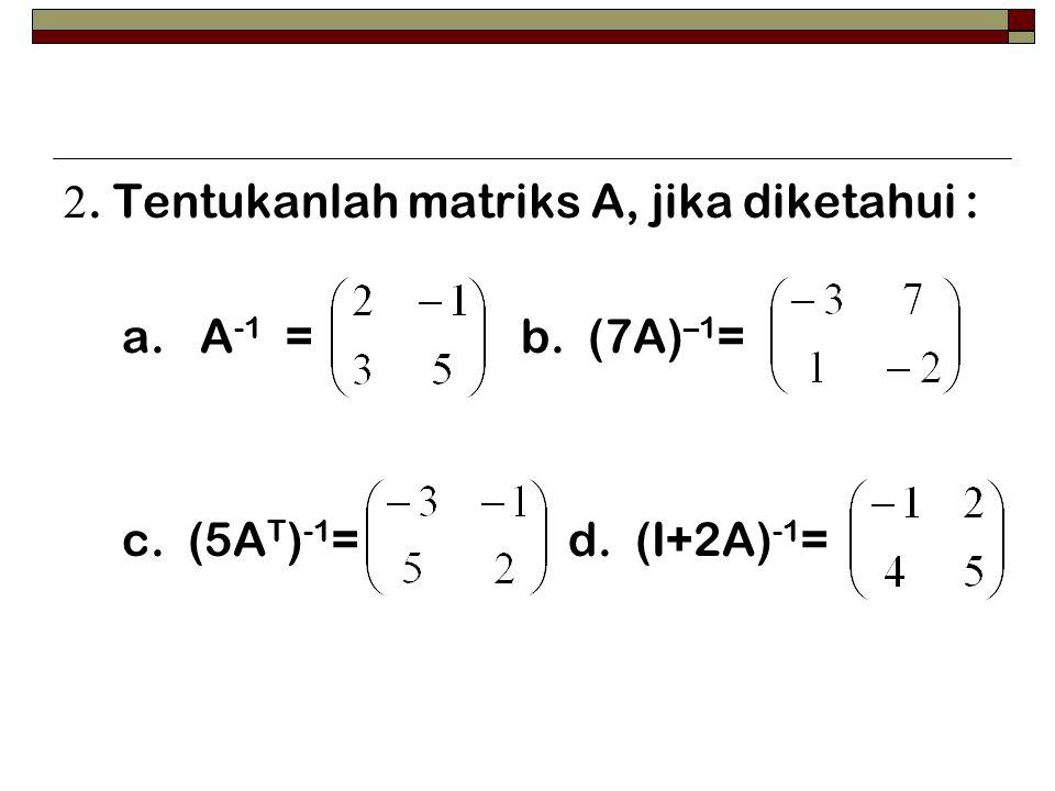 2. Tentukanlah matriks A, jika diketahui :