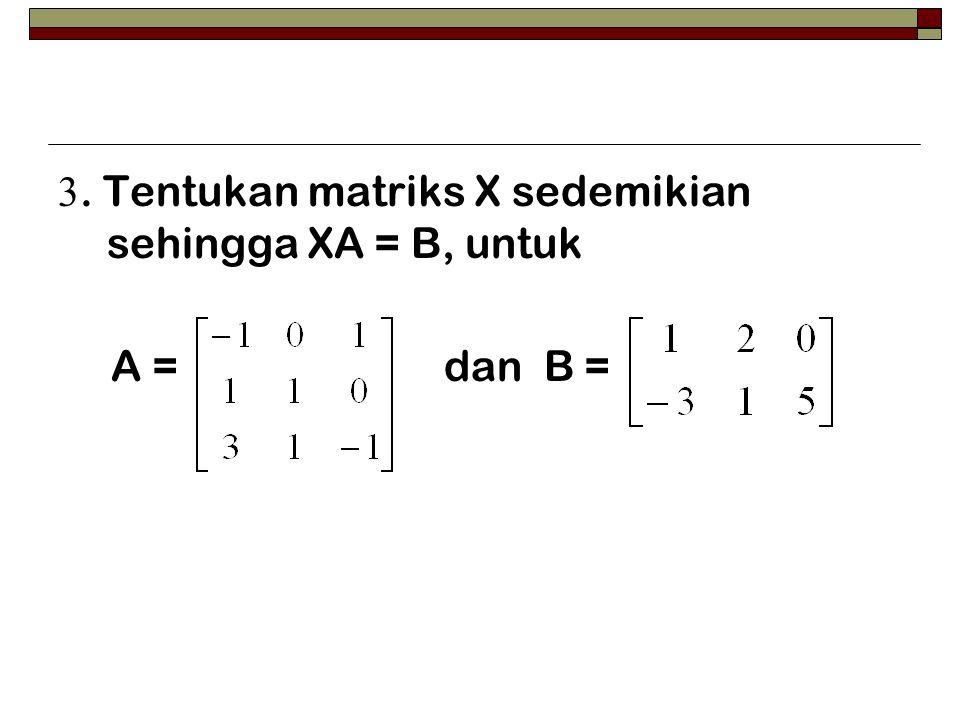 3. Tentukan matriks X sedemikian sehingga XA = B, untuk