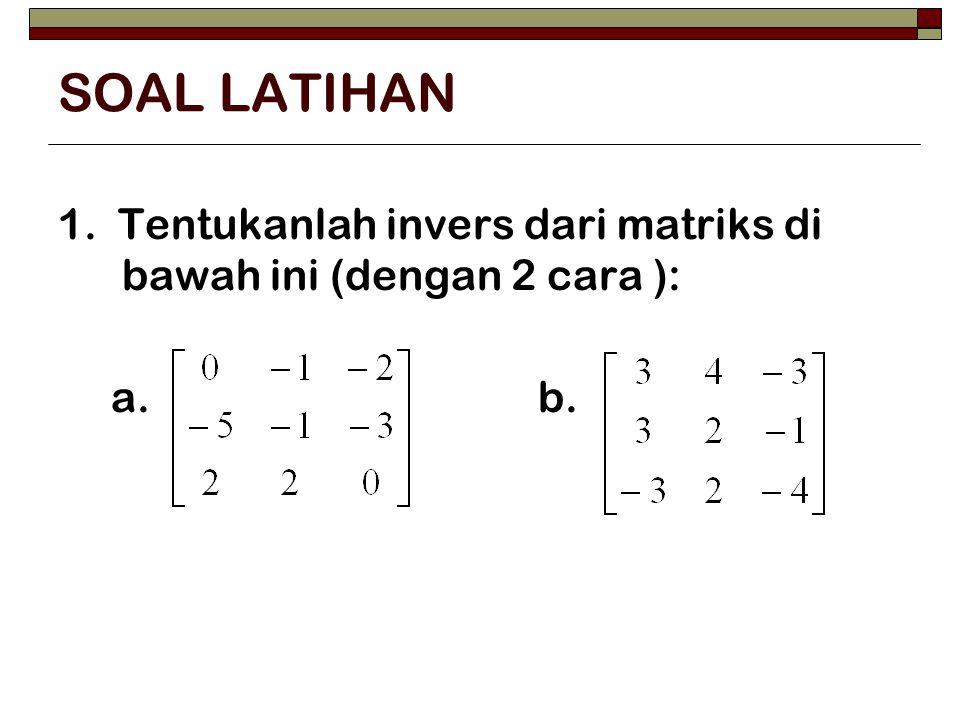 SOAL LATIHAN 1. Tentukanlah invers dari matriks di bawah ini (dengan 2 cara ): a.
