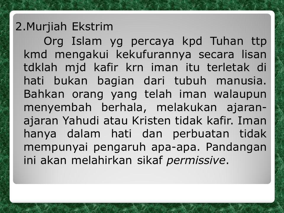 2.Murjiah Ekstrim Org Islam yg percaya kpd Tuhan ttp kmd mengakui kekufurannya secara lisan tdklah mjd kafir krn iman itu terletak di hati bukan bagian dari tubuh manusia.