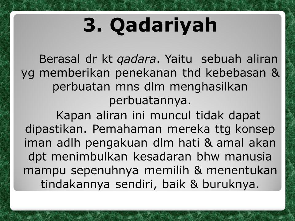 3. Qadariyah Berasal dr kt qadara. Yaitu sebuah aliran yg memberikan penekanan thd kebebasan & perbuatan mns dlm menghasilkan perbuatannya.