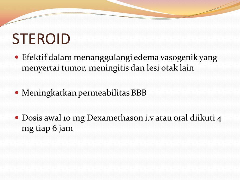 STEROID Efektif dalam menanggulangi edema vasogenik yang menyertai tumor, meningitis dan lesi otak lain.