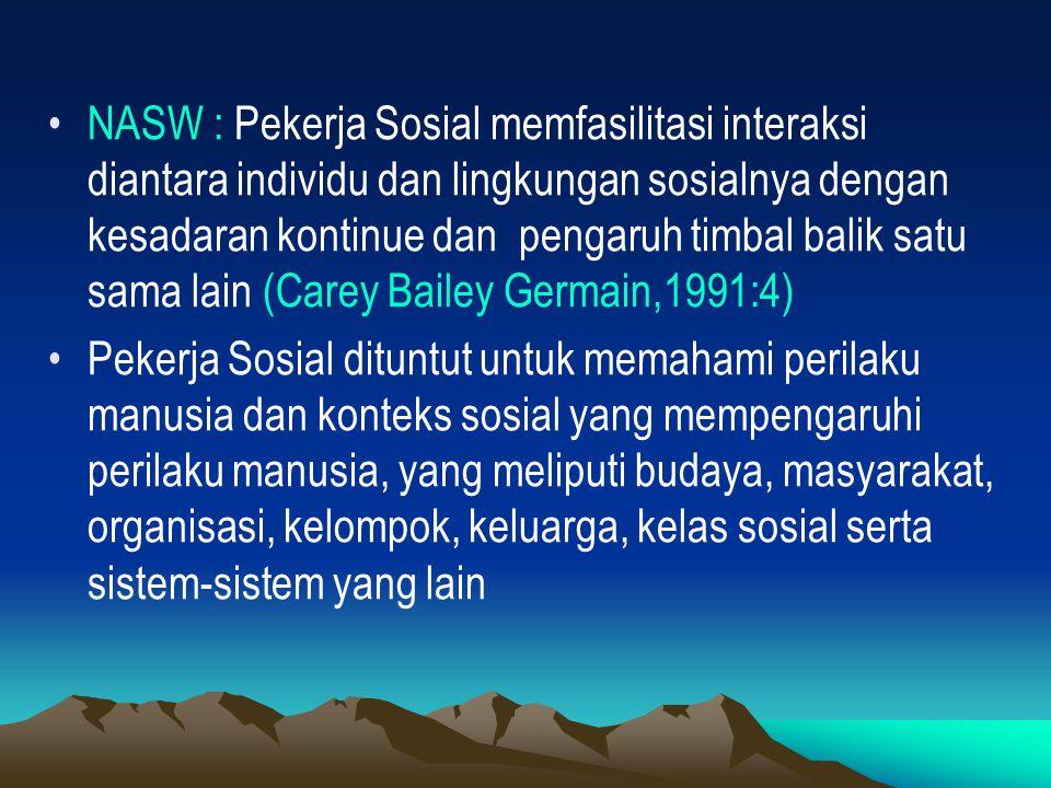 NASW : Pekerja Sosial memfasilitasi interaksi diantara individu dan lingkungan sosialnya dengan kesadaran kontinue dan pengaruh timbal balik satu sama lain (Carey Bailey Germain,1991:4)