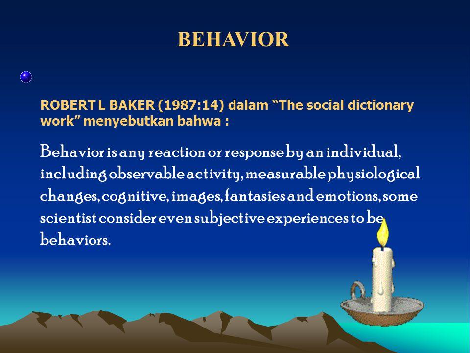 BEHAVIOR ROBERT L BAKER (1987:14) dalam The social dictionary work menyebutkan bahwa :
