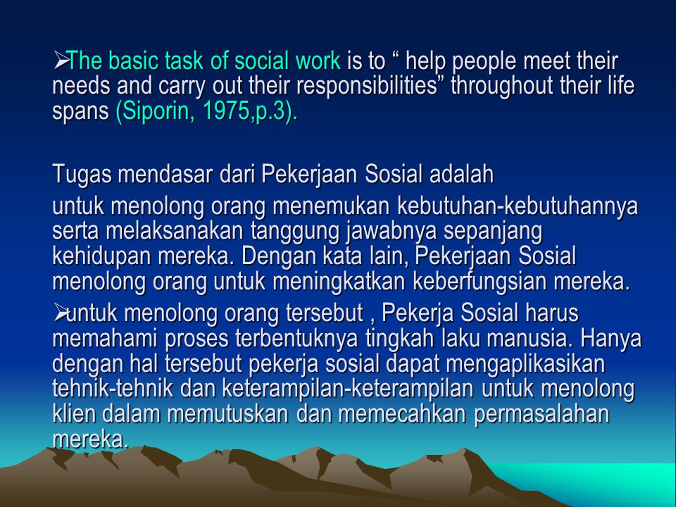 The basic task of social work is to help people meet their needs and carry out their responsibilities throughout their life spans (Siporin, 1975,p.3).