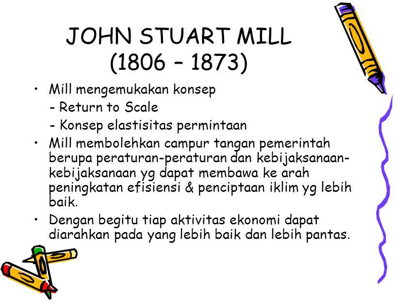 JOHN STUART MILL (1806 – 1873) Mill mengemukakan konsep