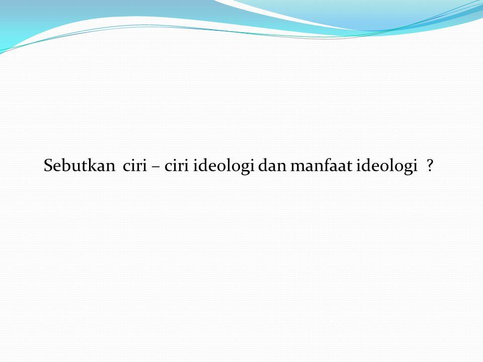 Sebutkan ciri – ciri ideologi dan manfaat ideologi