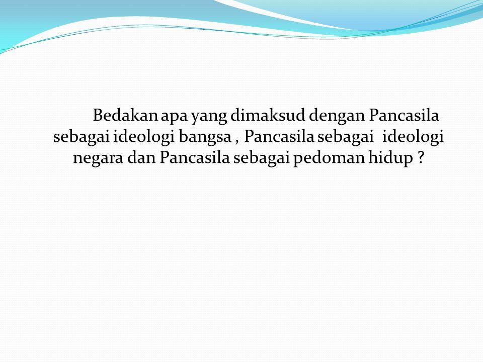 Bedakan apa yang dimaksud dengan Pancasila sebagai ideologi bangsa , Pancasila sebagai ideologi negara dan Pancasila sebagai pedoman hidup