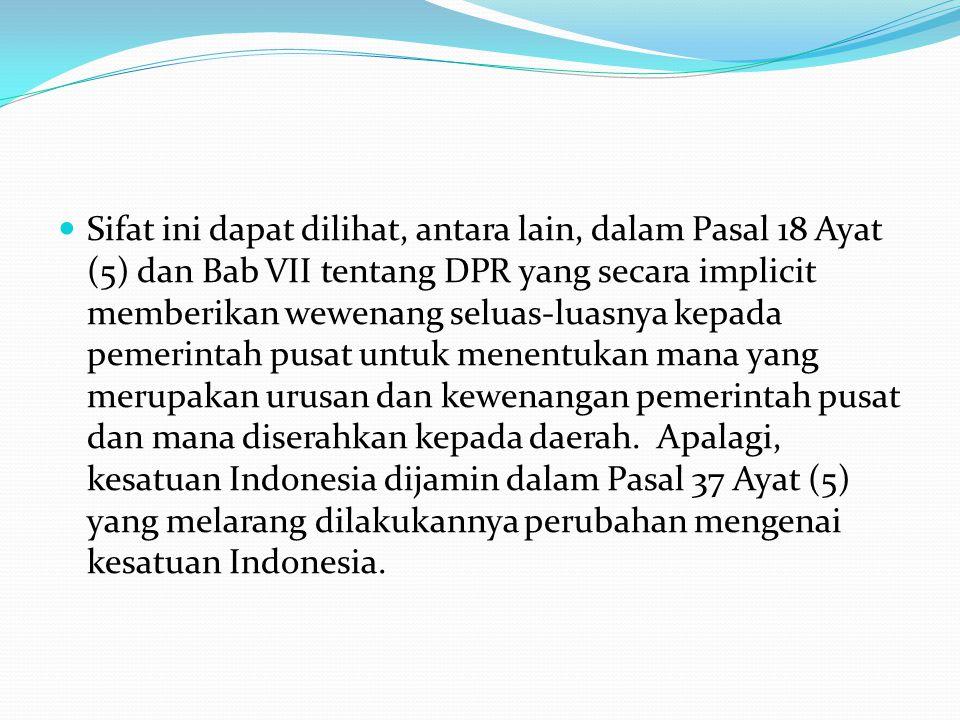Sifat ini dapat dilihat, antara lain, dalam Pasal 18 Ayat (5) dan Bab VII tentang DPR yang secara implicit memberikan wewenang seluas-luasnya kepada pemerintah pusat untuk menentukan mana yang merupakan urusan dan kewenangan pemerintah pusat dan mana diserahkan kepada daerah. Apalagi, kesatuan Indonesia dijamin dalam Pasal 37 Ayat (5) yang melarang dilakukannya perubahan mengenai kesatuan Indonesia.