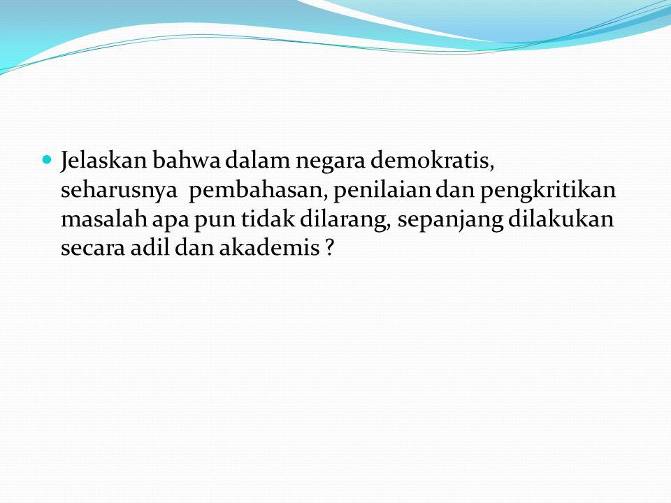 Jelaskan bahwa dalam negara demokratis, seharusnya pembahasan, penilaian dan pengkritikan masalah apa pun tidak dilarang, sepanjang dilakukan secara adil dan akademis