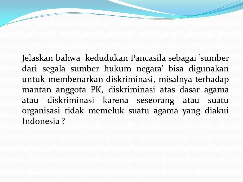 Jelaskan bahwa kedudukan Pancasila sebagai 'sumber dari segala sumber hukum negara' bisa digunakan untuk membenarkan diskriminasi, misalnya terhadap mantan anggota PK, diskriminasi atas dasar agama atau diskriminasi karena seseorang atau suatu organisasi tidak memeluk suatu agama yang diakui Indonesia