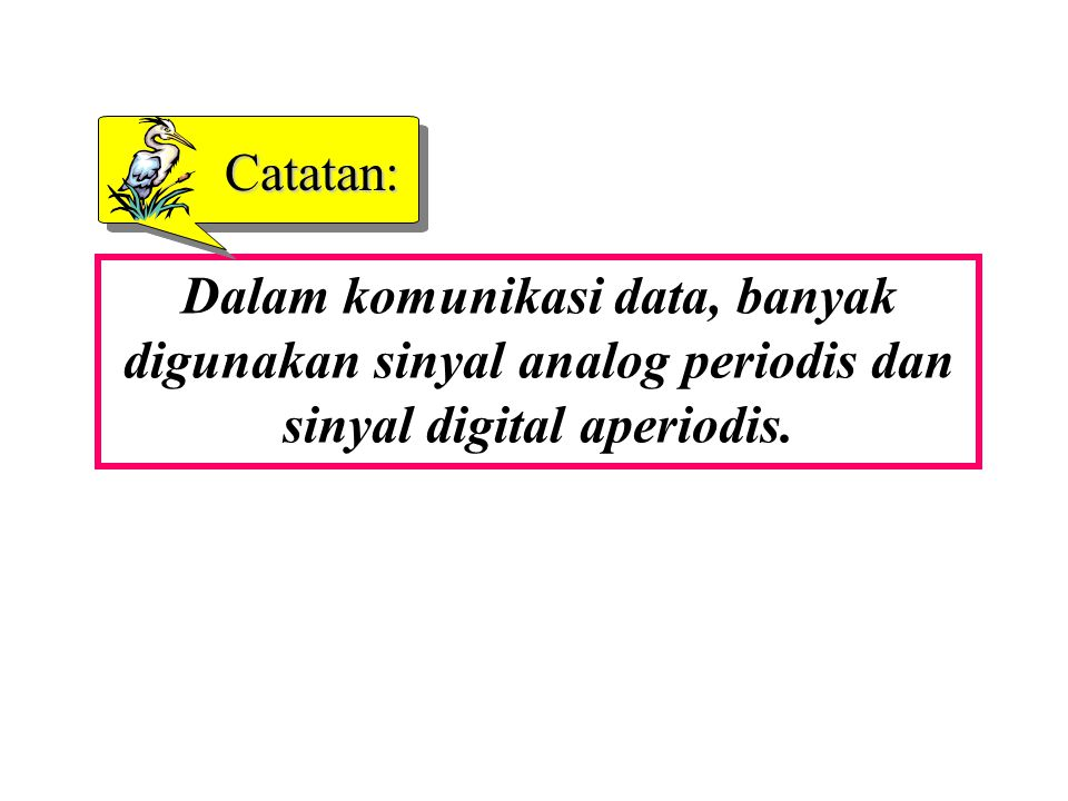 Catatan: Dalam komunikasi data, banyak digunakan sinyal analog periodis dan sinyal digital aperiodis.