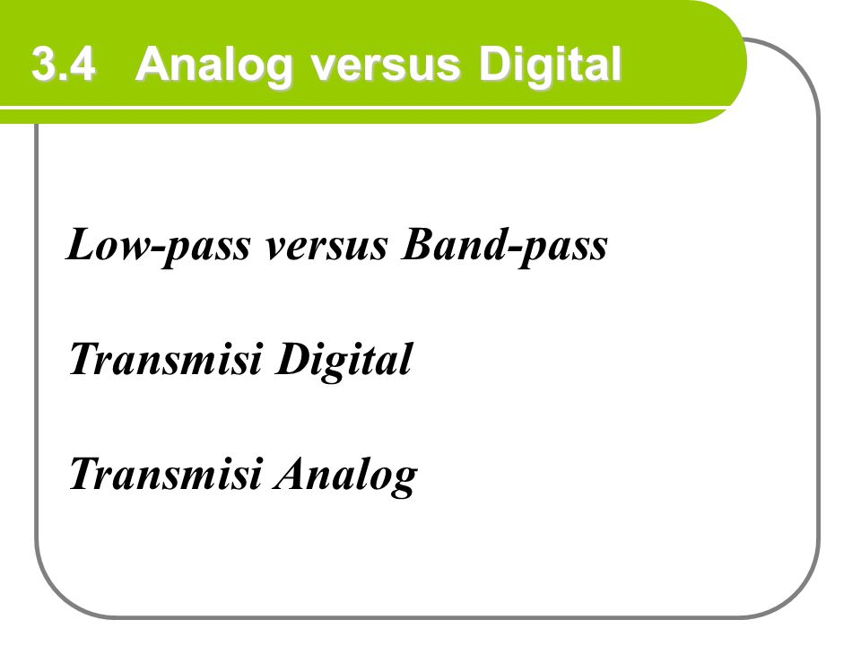 3.4 Analog versus Digital Low-pass versus Band-pass Transmisi Digital Transmisi Analog
