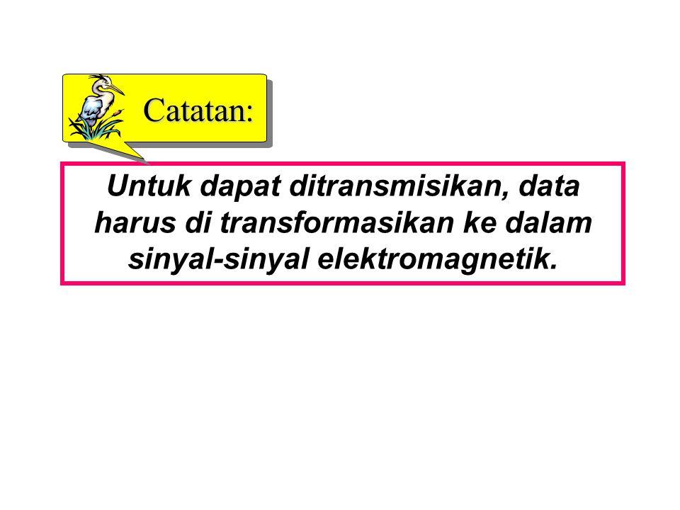 Catatan: Untuk dapat ditransmisikan, data harus di transformasikan ke dalam sinyal-sinyal elektromagnetik.