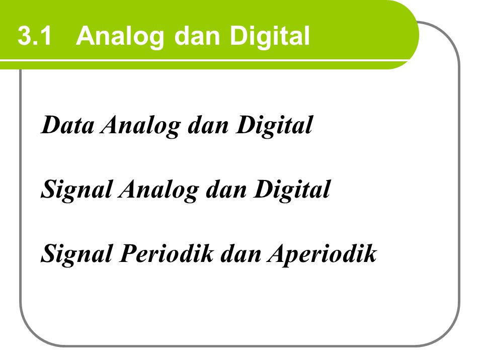 3.1 Analog dan Digital Data Analog dan Digital. Signal Analog dan Digital.