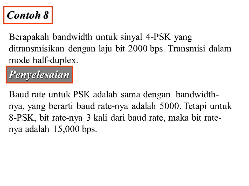 Contoh 8 Berapakah bandwidth untuk sinyal 4-PSK yang ditransmisikan dengan laju bit 2000 bps. Transmisi dalam mode half-duplex.