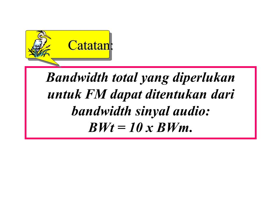 Catatan: Bandwidth total yang diperlukan untuk FM dapat ditentukan dari bandwidth sinyal audio: BWt = 10 x BWm.