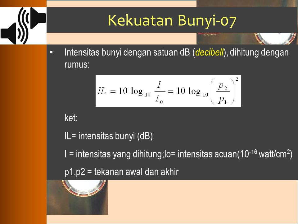 Kekuatan Bunyi-07 Intensitas bunyi dengan satuan dB (decibell), dihitung dengan rumus: ket: IL= intensitas bunyi (dB)