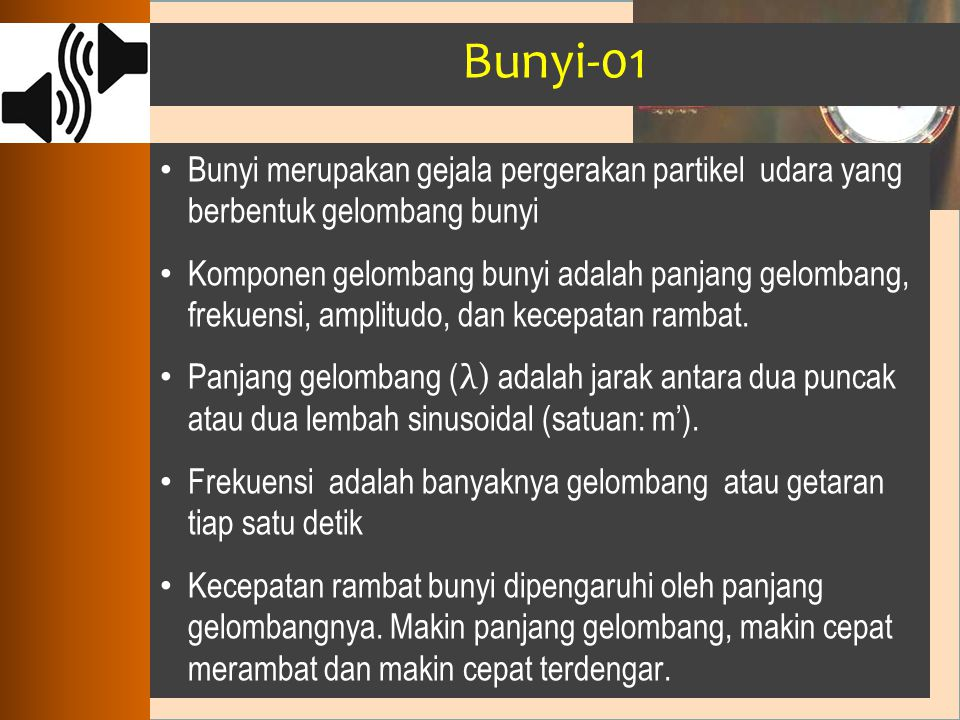 Bunyi-01 Bunyi merupakan gejala pergerakan partikel udara yang berbentuk gelombang bunyi.