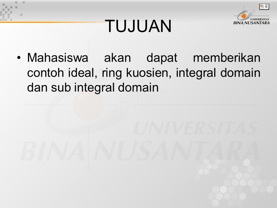 TUJUAN Mahasiswa akan dapat memberikan contoh ideal, ring kuosien, integral domain dan sub integral domain.