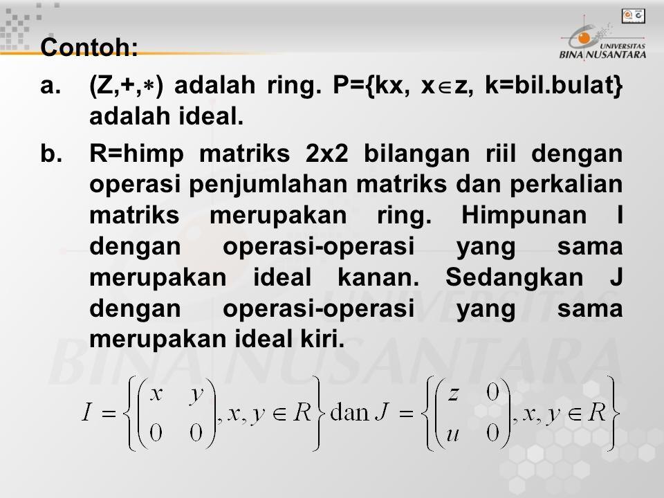 Contoh: (Z,+,) adalah ring. P={kx, xz, k=bil.bulat} adalah ideal.