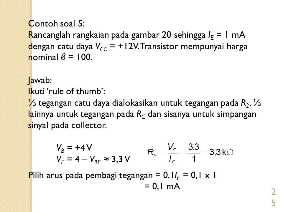Contoh soal 5: Rancanglah rangkaian pada gambar 20 sehingga IE = 1 mA dengan catu daya VCC = +12V. Transistor mempunyai harga nominal β = 100.