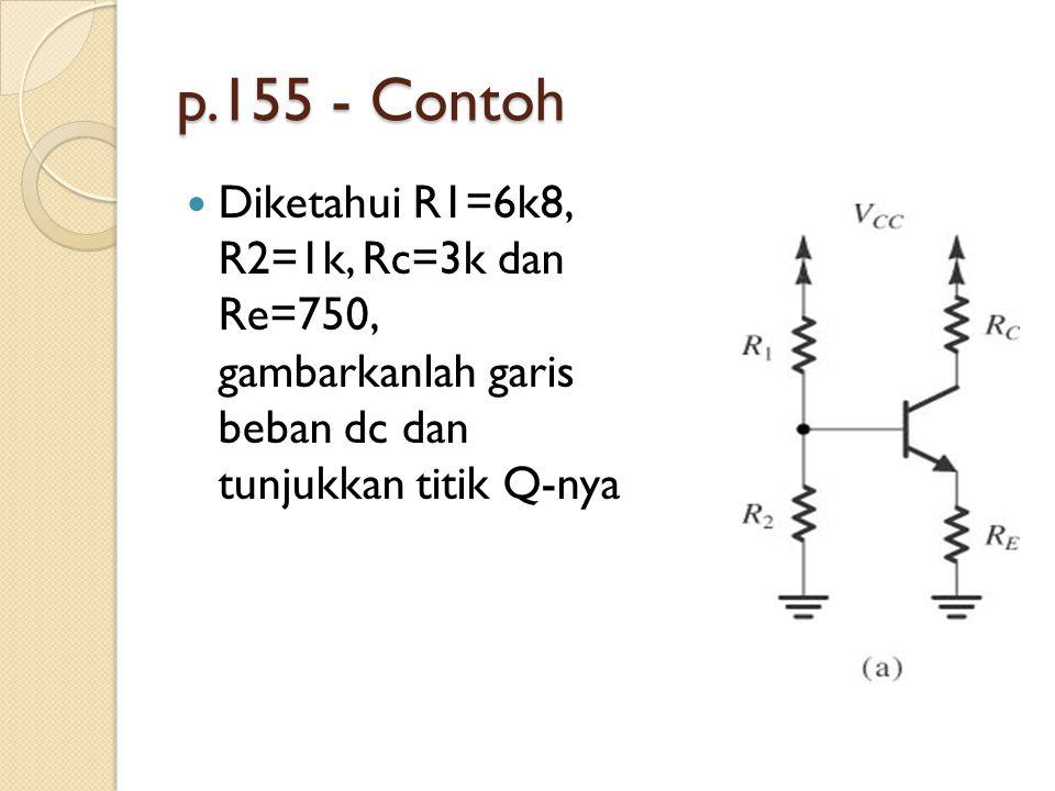 p.155 - Contoh Diketahui R1=6k8, R2=1k, Rc=3k dan Re=750, gambarkanlah garis beban dc dan tunjukkan titik Q-nya.