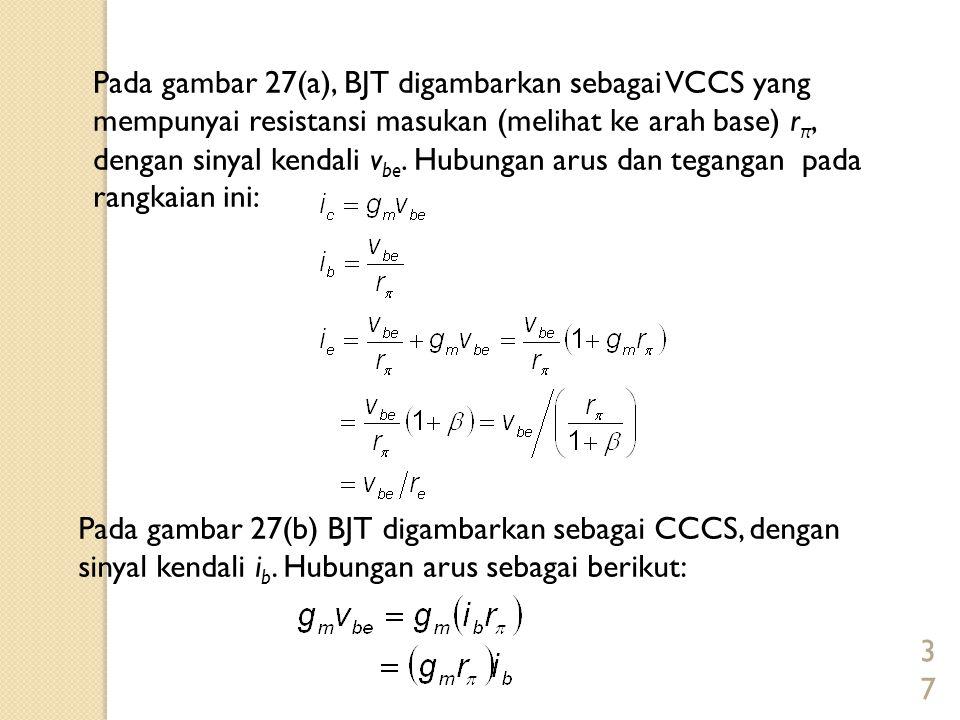Pada gambar 27(a), BJT digambarkan sebagai VCCS yang mempunyai resistansi masukan (melihat ke arah base) rπ, dengan sinyal kendali vbe. Hubungan arus dan tegangan pada rangkaian ini: